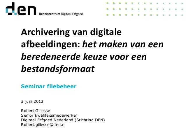 Seminar filebeheer3 juni 2013Robert GillesseSenior kwaliteitsmedewerkerDigitaal Erfgoed Nederland (Stichting DEN)Robert.gi...