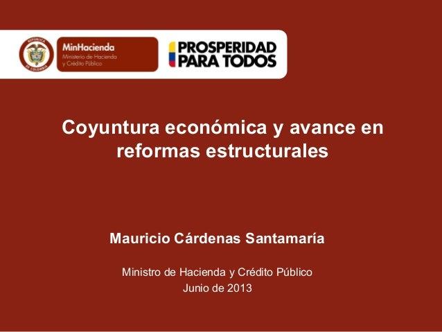 Coyuntura económica y avance enreformas estructuralesMauricio Cárdenas SantamaríaMinistro de Hacienda y Crédito PúblicoJun...