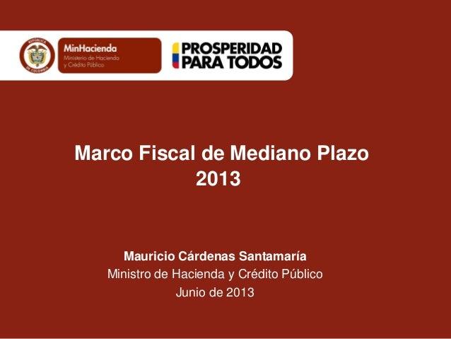 Marco Fiscal de Mediano Plazo2013Mauricio Cárdenas SantamaríaMinistro de Hacienda y Crédito PúblicoJunio de 2013