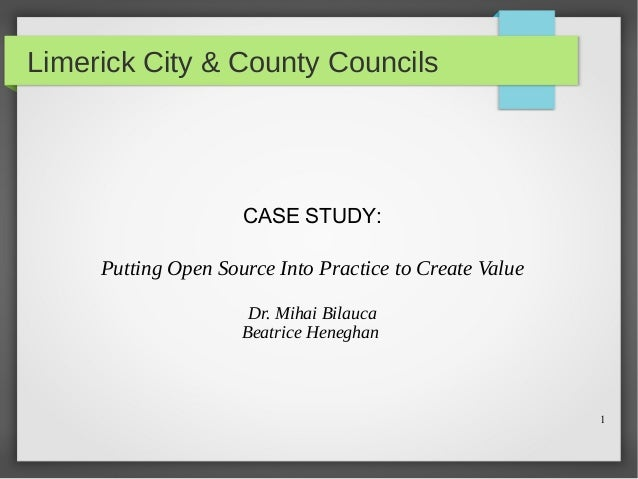 1 Limerick City & County Councils CASE STUDY: Putting Open Source Into Practice to Create Value Dr. Mihai Bilauca Beatrice...