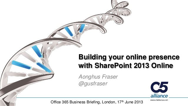 www.c5alliance.comBuilding your online presencewith SharePoint 2013 OnlineAonghus Fraser@gusfraserOffice 365 Business Brie...