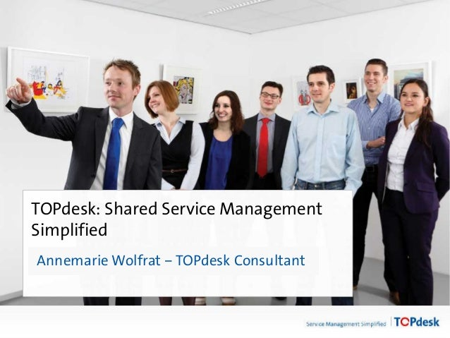 Click to edit Master title style TOPdesk: Shared Service Management Simplified Annemarie Wolfrat – TOPdesk Consultant