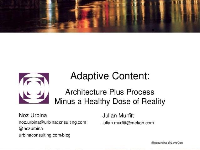 @nozurbina @LavaCon Adaptive Content: Architecture Plus Process Minus a Healthy Dose of Reality Noz Urbina noz.urbina@urbi...