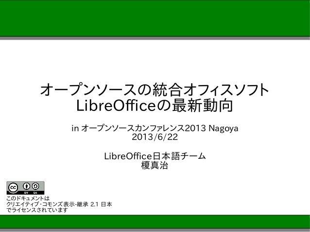 オープンソースの統合オフィスソフトLibreOfficeの最新動向in オープンソースカンファレンス2013 Nagoya2013/6/22LibreOffice日本語チーム榎真治このドキュメントはクリエイティブ・コモンズ表示-継承 2.1 日...
