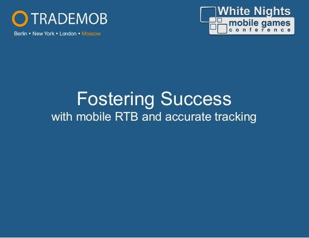 Fostering Success with mobile RTB and accurate tracking Berlin Ÿ New York Ÿ London Ÿ Moscow