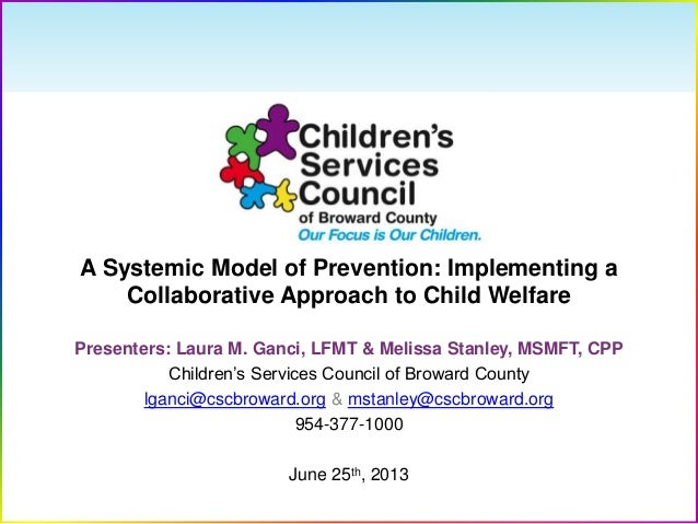 A Systemic Model of Prevention: Implementing aCollaborative Approach to Child WelfarePresenters: Laura M. Ganci, LFMT & Me...