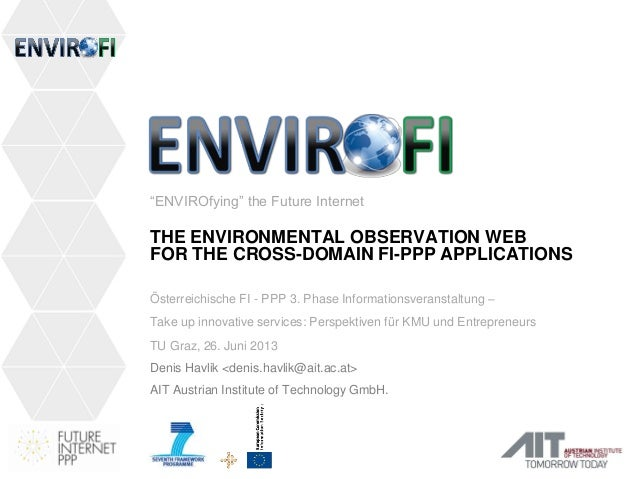 """""""ENVIROfying"""" the Future Internet THE ENVIRONMENTAL OBSERVATION WEB FOR THE CROSS-DOMAIN FI-PPP APPLICATIONS Österreichisc..."""