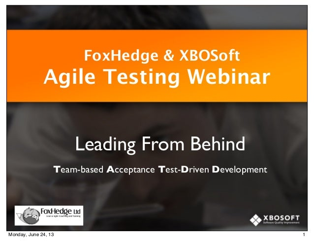 FoxHedge & XBOSoft Agile Testing Webinar Leading From Behind Team-based Acceptance Test-Driven Development 1Monday, June 2...