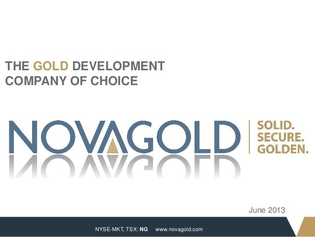 NYSE-MKT, TSX: NG 1 www.novagold.com THE GOLD DEVELOPMENT COMPANY OF CHOICE June 2013