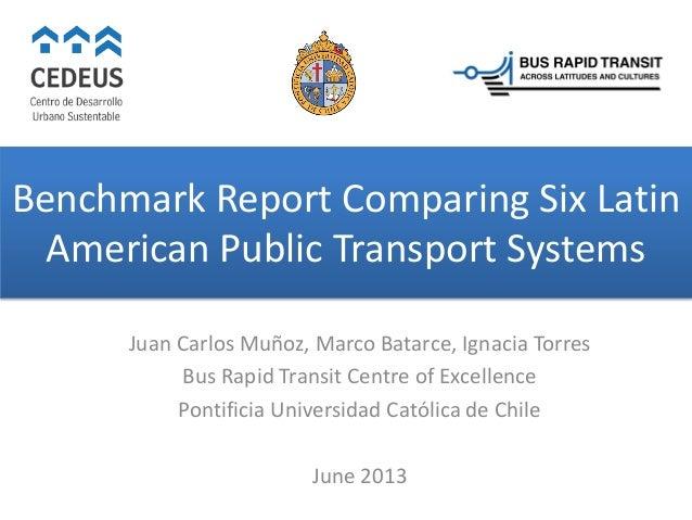 Benchmark Report Comparing Six Latin American Public Transport Systems Juan Carlos Muñoz, Marco Batarce, Ignacia Torres Bu...
