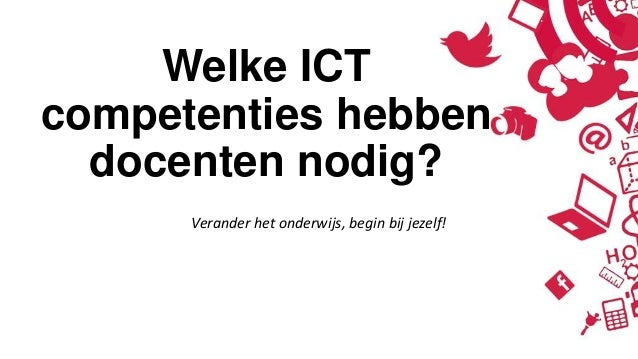 Welke ICTcompetenties hebbendocenten nodig?Verander het onderwijs, begin bij jezelf!