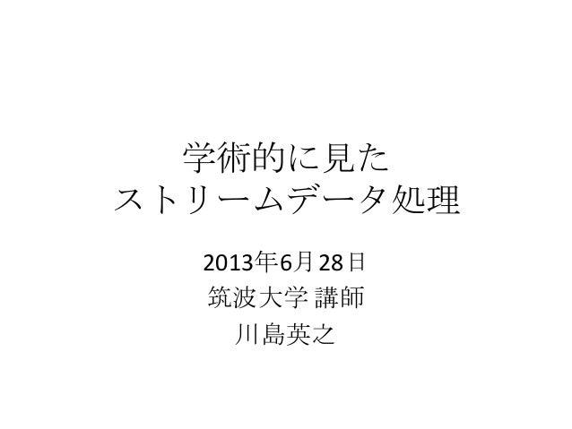 学術的に見た ストリームデータ処理 2013年6月28日 筑波大学 講師 川島英之