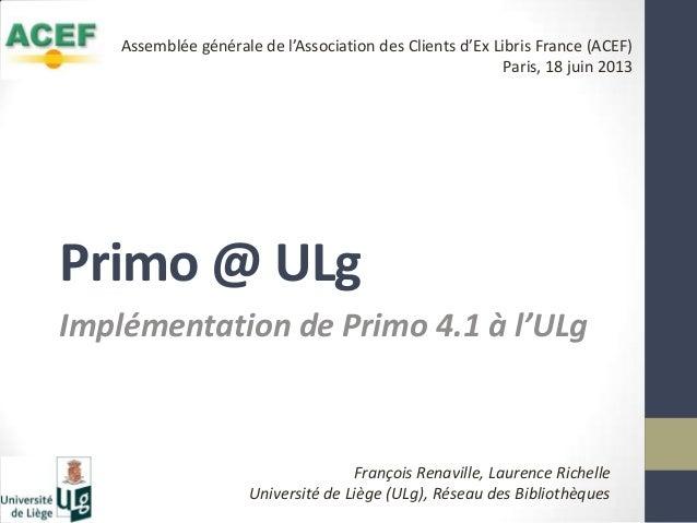 Primo @ ULgImplémentation de Primo 4.1 à l'ULgFrançois Renaville, Laurence RichelleUniversité de Liège (ULg), Réseau des B...