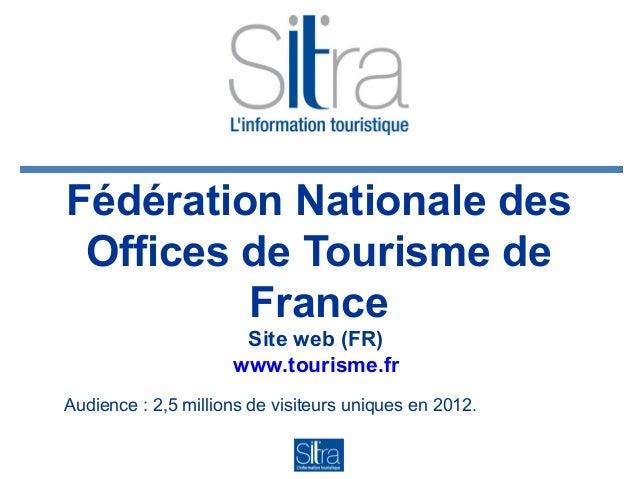 Fédération Nationale des Offices de Tourisme de France Site web (FR) www.tourisme.fr Audience : 2,5 millions de visiteurs ...