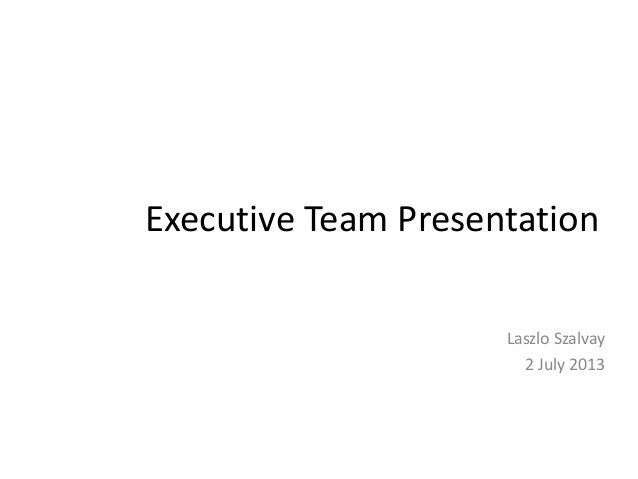 Executive Team Presentation Laszlo Szalvay Direct of PO and UX (Candidate) 2 July 2013