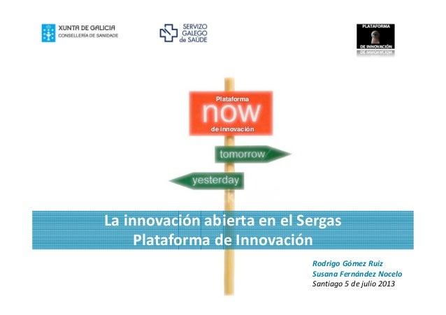 La innovación abierta en el Sergas Plataforma de Innovación Plataforma de innovación Rodrigo Gómez Ruiz Susana Fernández N...