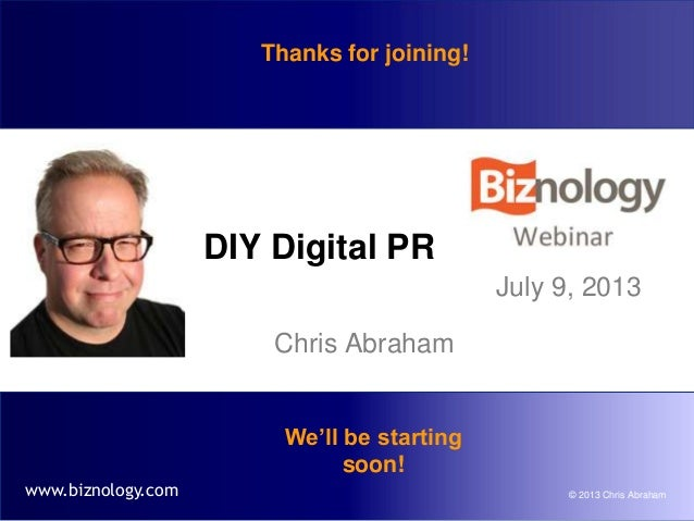 © 2013 Chris Abrahamwww.biznology.com DIY Digital PR Chris Abraham July 9, 2013 We'll be starting soon! Thanks for joining!