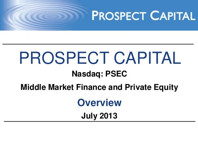 PROSPECT CAPITAL Nasdaq: PSEC Middle Market Finance and Private Equity Overview July 2013