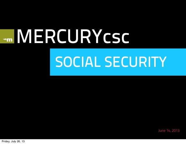 MERCURYcsc SOCIAL SECURITY June 14, 2013 Friday, July 26, 13