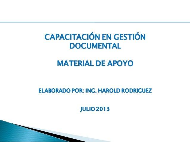CAPACITACIÓN EN GESTIÓN DOCUMENTAL MATERIAL DE APOYO ELABORADO POR: ING. HAROLD RODRIGUEZ JULIO 2013