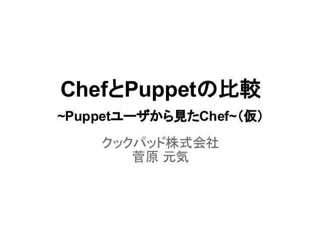 ChefとPuppetの比較 ~Puppetユーザから見たChef~(仮) クックパッド株式会社 菅原 元気