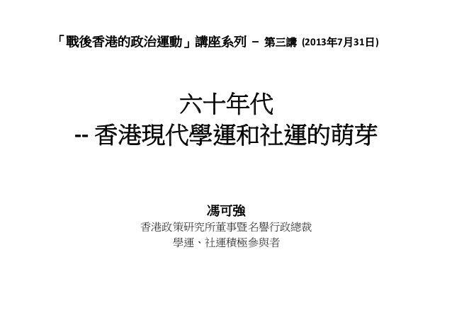 「戰後香港的政治運動」講座系列 – 第三講 (2013年7月31日) 六十年代 ‐‐ 香港現代學運和社運的萌芽 馮可強 香港政策研究所董事暨名譽行政總裁策 究所 事 譽行 裁 學運、社運積極參與者