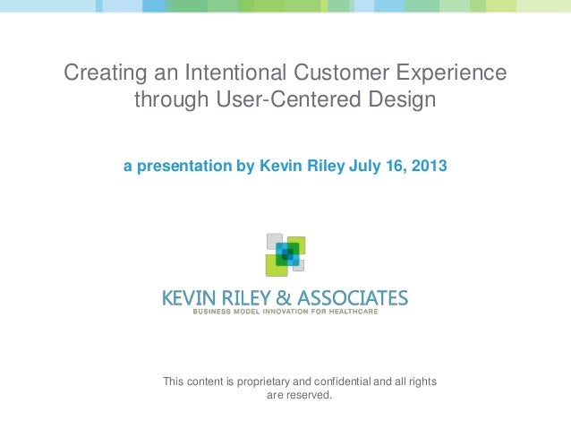 Creating an Intentional Customer Experience through User-Centered Design a presentation by Kevin Riley July 16, 2013 This ...