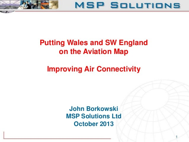 Putting Wales and SW England on the Aviation Map Improving Air Connectivity  John Borkowski MSP Solutions Ltd October 2013...