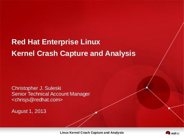 Linux Kernel Crash Capture and Analysis Red Hat Enterprise Linux Kernel Crash Capture and Analysis Christopher J. Suleski ...
