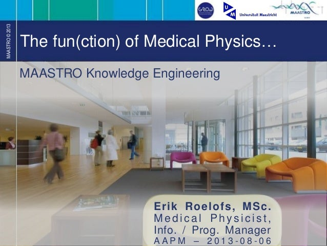 MAASTRO©2013 The fun(ction) of Medical Physics… Erik Roelofs, MSc. M e d i c a l P h ys i c ist , Info. / Prog. Manager A ...