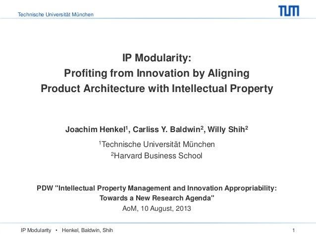 Technische Universität München IP Modularity • Henkel, Baldwin, Shih 1 IP Modularity: Profiting from Innovation by Alignin...