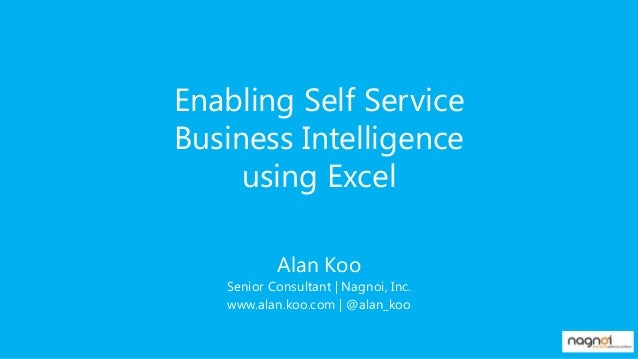 Enabling Self Service Business Intelligence using Excel Alan Koo Senior Consultant | Nagnoi, Inc. www.alan.koo.com | @alan...