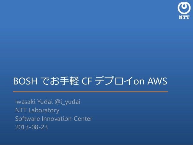 BOSH でお手軽 CF デプロイon AWS Iwasaki Yudai @i_yudai NTT Laboratory Software Innovation Center 2013-08-23