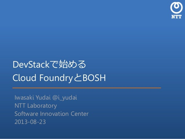DevStackで始める Cloud FoundryとBOSH Iwasaki Yudai @i_yudai NTT Laboratory Software Innovation Center 2013-08-23