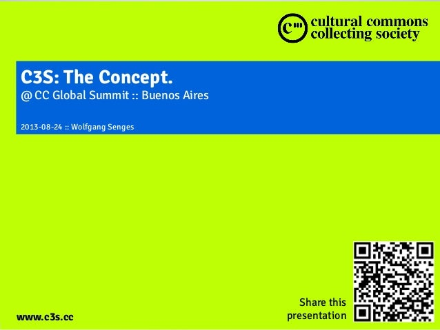 www.c3s.cc C3S: The Concept. @ CC Global Summit :: Buenos Aires 2013-08-24 :: Wolfgang Senges www.c3s.cc Share this presen...