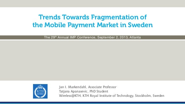 Trends Towards Fragmentation of the Mobile Payment Market in Sweden The 29th Annual IMP Conference, September 2, 2013, Atl...