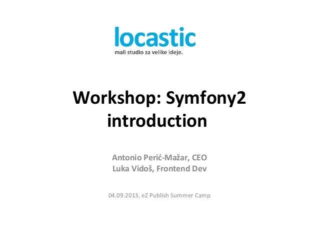 Workshop: Symfony2 introduction Antonio Perić-Mažar, CEO Luka Vidoš, Frontend Dev 04.09.2013, eZ Publish Summer Camp