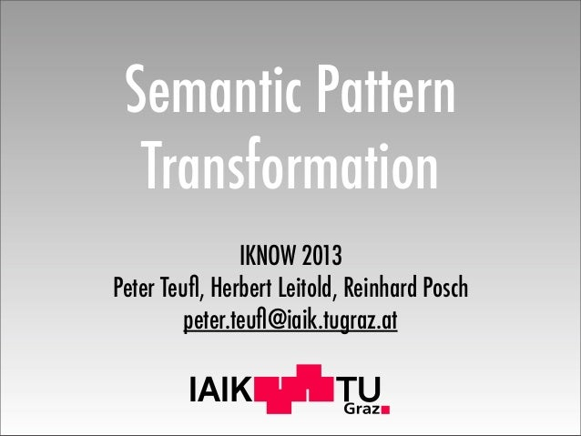 IAIK Semantic Pattern Transformation IKNOW 2013 Peter Teufl, Herbert Leitold, Reinhard Posch peter.teufl@iaik.tugraz.at