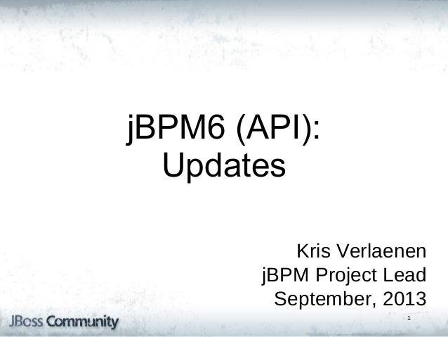 jBPM5: Bringing more Power jBPM6 (API): to your Business Updates Processes Kris Verlaenen jBPM Project Lead September, 201...