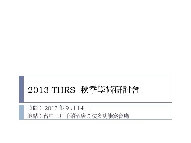 2013 THRS 秋季學術研討會 時間: 2013 年 9 月 14 日 地點:台中日月千禧酒店 5 樓多功能宴會廳