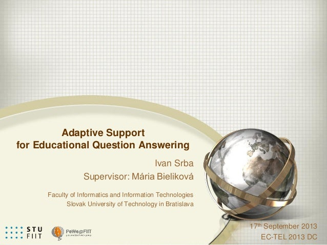 Adaptive Support for Educational Question Answering 17th September 2013 EC-TEL 2013 DC Ivan Srba Supervisor: Mária Bieliko...