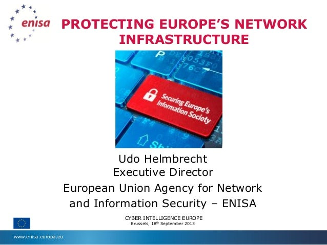 www.enisa.europa.eu PROTECTING EUROPE'S NETWORK INFRASTRUCTURE Udo Helmbrecht Executive Director European Union Agency for...