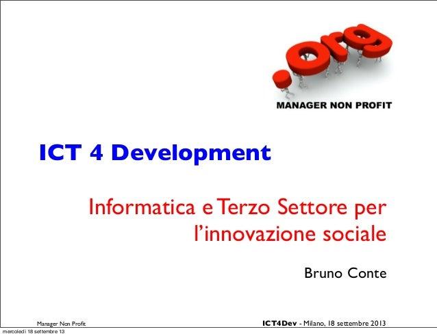 ICT 4 Development Informatica e Terzo Settore per l'innovazione sociale Bruno Conte Manager Non Profit ICT4Dev - Milano, 18...
