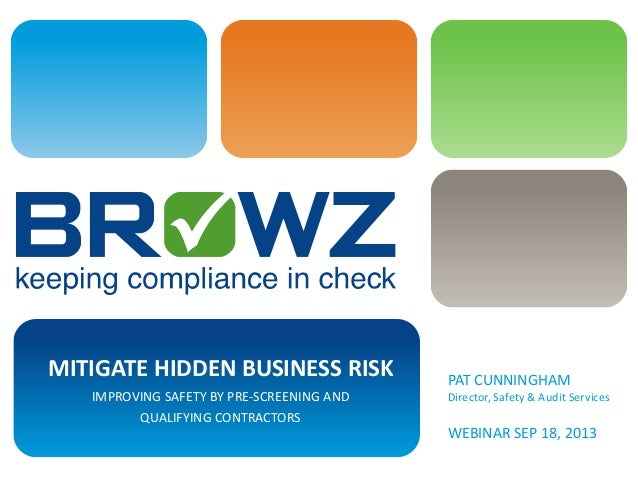 MITIGATE HIDDEN BUSINESS RISK IMPROVING SAFETY BY PRE-SCREENING AND QUALIFYING CONTRACTORS PAT CUNNINGHAM Director, Safety...