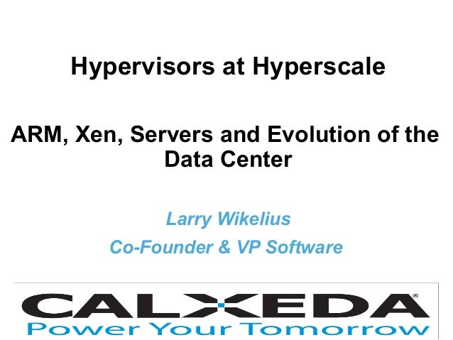 HyperVisors at Hyperscale | Xen User Summit 20131 ® Hypervisors at Hyperscale ARM, Xen, Servers and Evolution of the Data ...