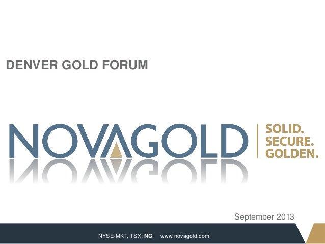 NYSE-MKT, TSX: NG 1 www.novagold.com DENVER GOLD FORUM September 2013