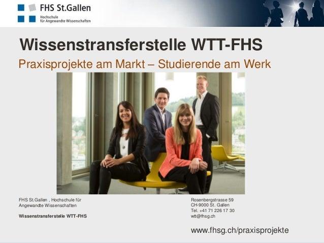Wissenstransferstelle WTT-FHS Praxisprojekte am Markt – Studierende am Werk  FHS St.Gallen , Hochschule für Angewandte Wis...
