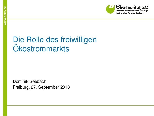 www.oeko.de Die Rolle des freiwilligen Ökostrommarkts Dominik Seebach Freiburg, 27. September 2013