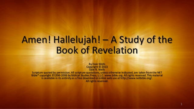 Amen! Hallelujah! – A Study of the Book of Revelation By Dale Wells Copyright © 2013 Dale R. Wells Scripture quoted by per...