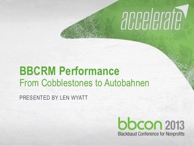 10/7/2013 #bbcon 1 BBCRM Performance From Cobblestones to Autobahnen PRESENTED BY LEN WYATT
